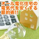 オール電化住宅の電気代を安くする節約術!!