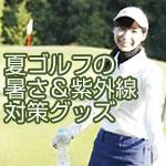 夏ゴルフの 暑さ&紫外線 対策グッズ
